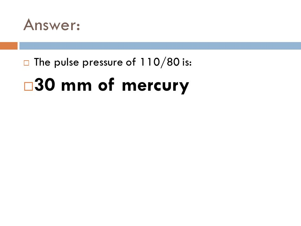 Answer:  The pulse pressure of 110/80 is:  30 mm of mercury