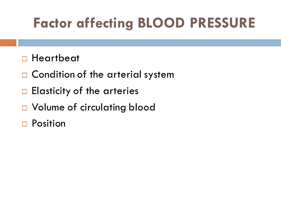 Factor affecting BLOOD PRESSURE  Heartbeat  Condition of the arterial system  Elasticity of the arteries  Volume of circulating blood  Position