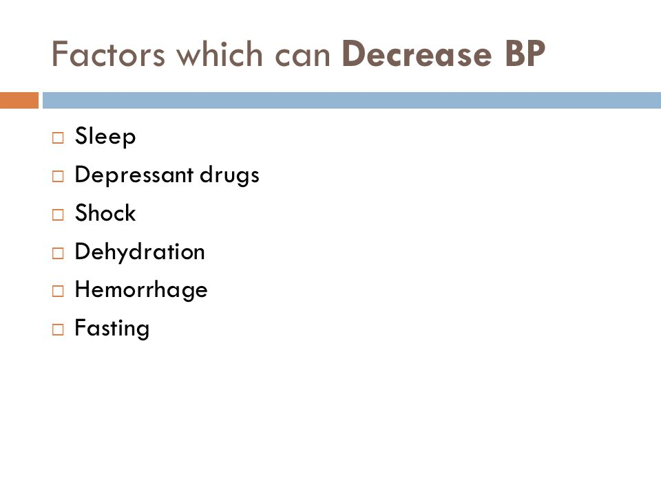Factors which can Decrease BP  Sleep  Depressant drugs  Shock  Dehydration  Hemorrhage  Fasting