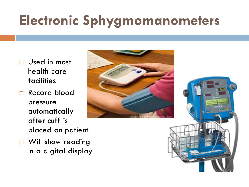 Electronic Sphygmomanometers  Used in most health care facilities  Record blood pressure automatically after cuff is placed on patient  Will show reading in a digital display