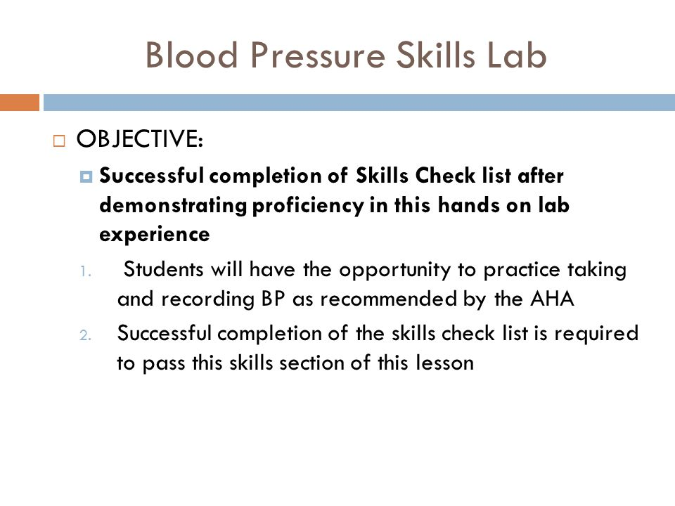 Blood Pressure Skills Lab  OBJECTIVE:  Successful completion of Skills Check list after demonstrating proficiency in this hands on lab experience 1.