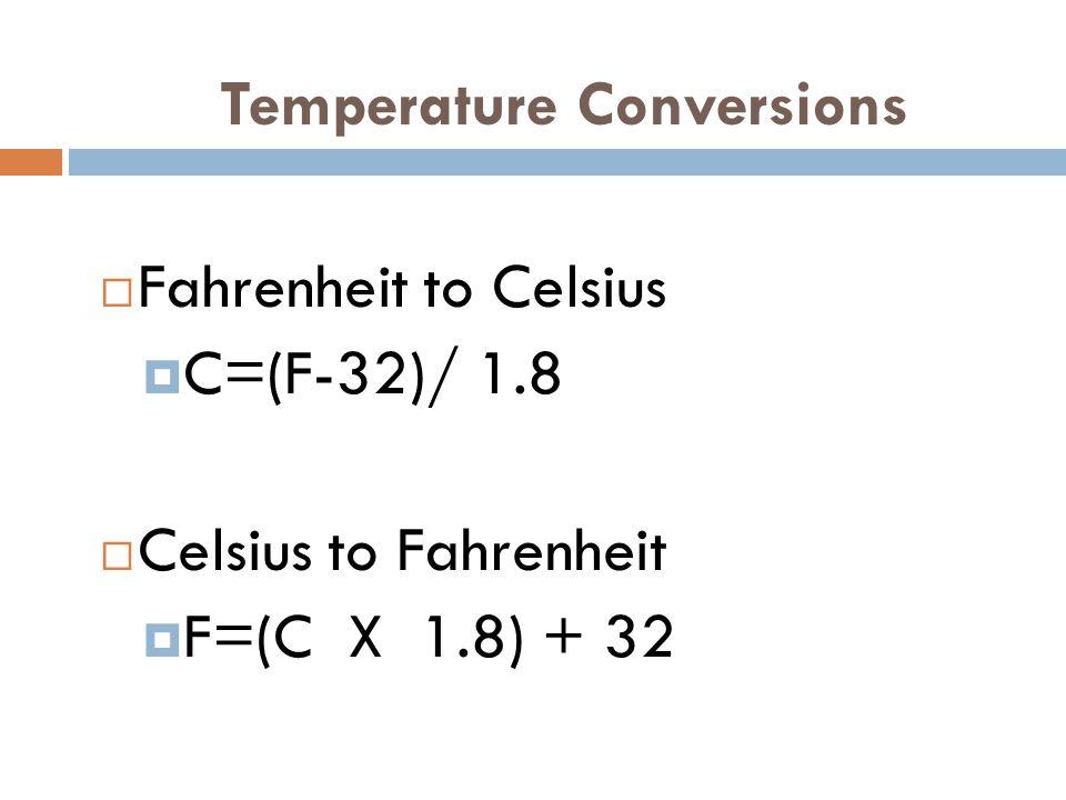 Temperature Conversions  Fahrenheit to Celsius  C=(F-32)/ 1.8  Celsius to Fahrenheit  F=(C X 1.8) + 32