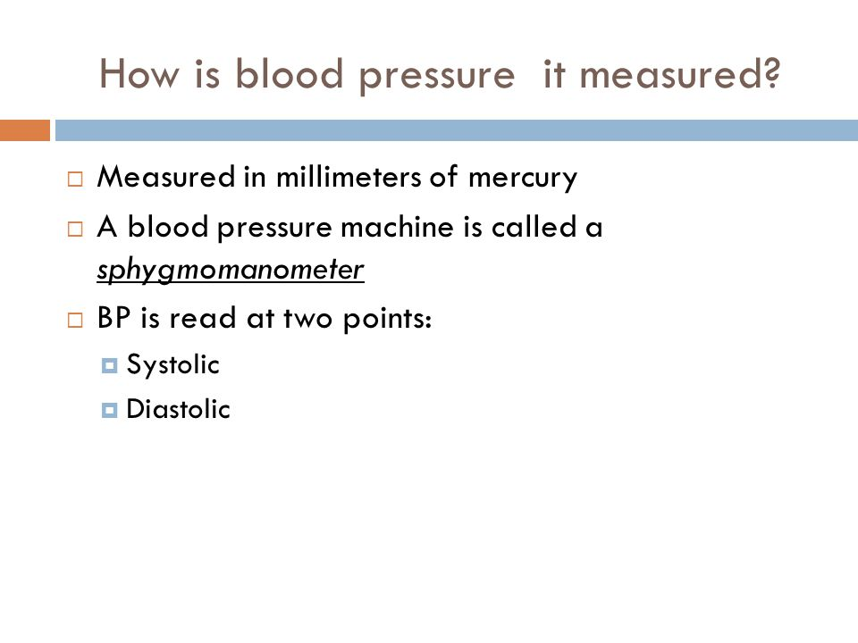 How is blood pressure it measured?  Measured in millimeters of mercury  A blood pressure machine is called a sphygmomanometer  BP is read at two po