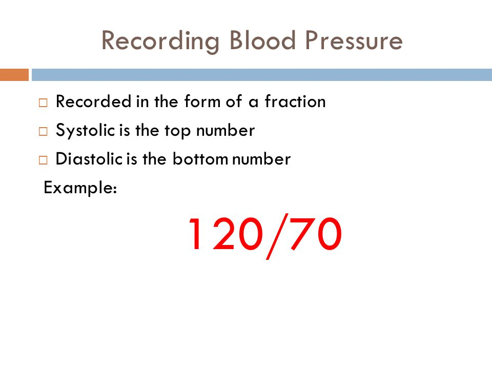 Recording Blood Pressure  Recorded in the form of a fraction  Systolic is the top number  Diastolic is the bottom number Example: 120/70