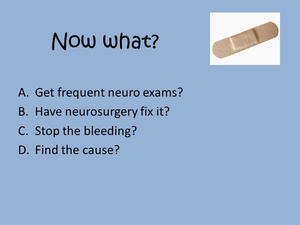 Now what. A.Get frequent neuro exams. B.Have neurosurgery fix it.