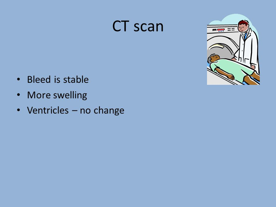 CT scan Bleed is stable More swelling Ventricles – no change
