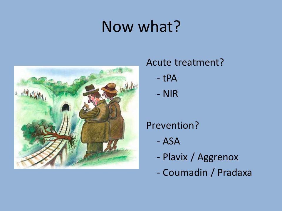 Now what Acute treatment - tPA - NIR Prevention - ASA - Plavix / Aggrenox - Coumadin / Pradaxa