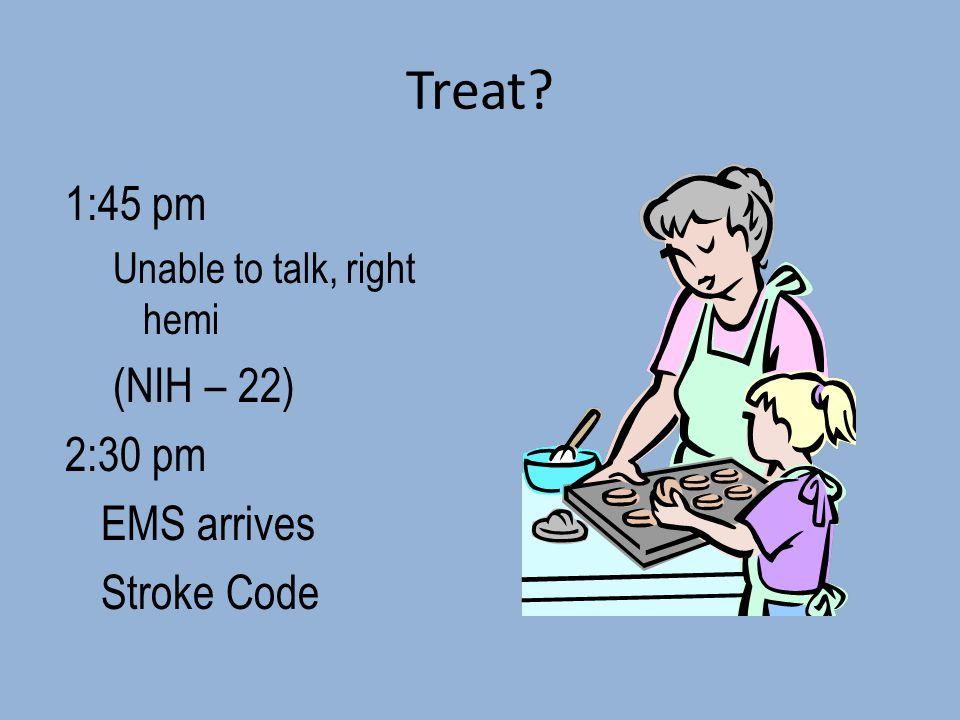 Treat? 1:45 pm Unable to talk, right hemi (NIH – 22) 2:30 pm EMS arrives Stroke Code