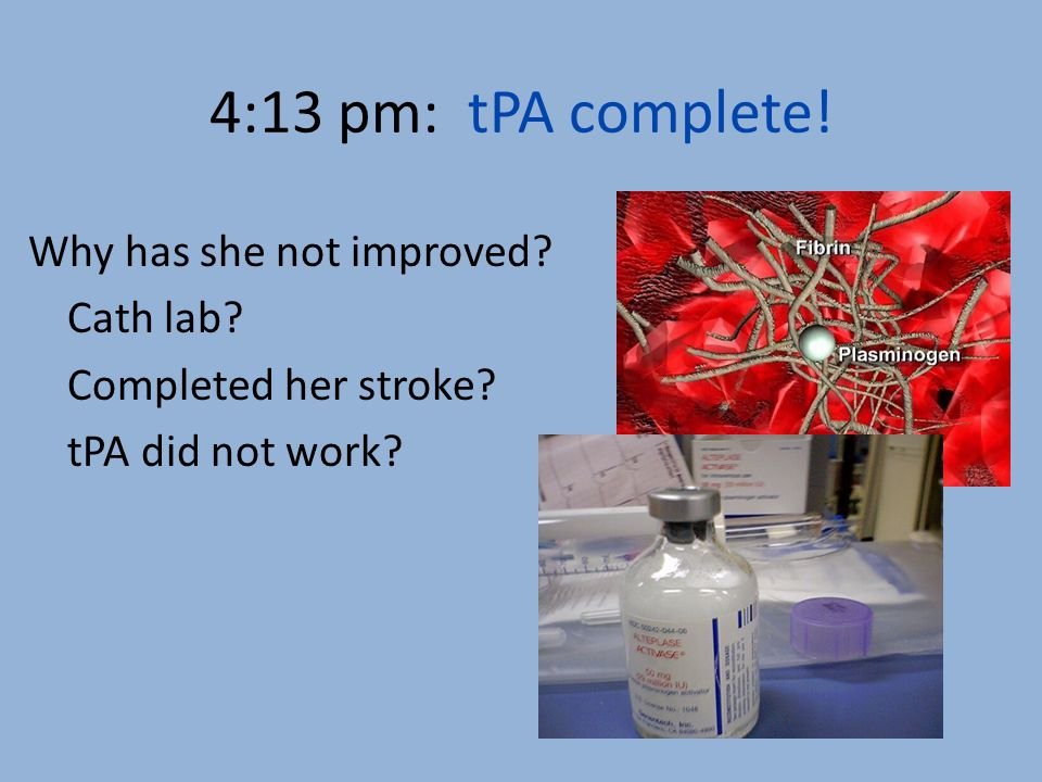 4:13 pm: tPA complete! Why has she not improved? Cath lab? Completed her stroke? tPA did not work?