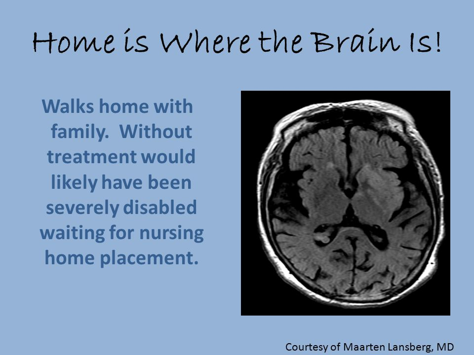 Home is Where the Brain Is! Walks home with family. Without treatment would likely have been severely disabled waiting for nursing home placement. Cou