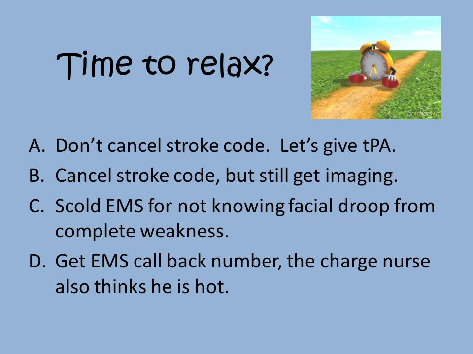 Time to relax. A.Don't cancel stroke code. Let's give tPA.