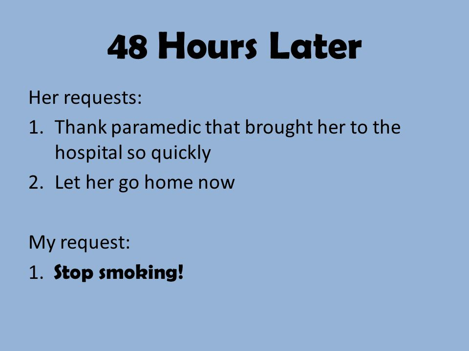 48 Hours Later Her requests: 1.Thank paramedic that brought her to the hospital so quickly 2.Let her go home now My request: 1.