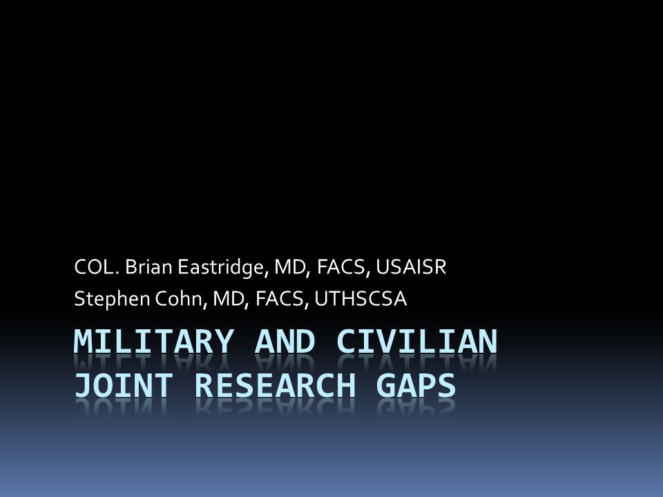 COL. Brian Eastridge, MD, FACS, USAISR Stephen Cohn, MD, FACS, UTHSCSA