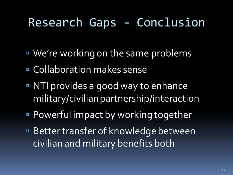Research Gaps - Conclusion  We're working on the same problems  Collaboration makes sense  NTI provides a good way to enhance military/civilian partnership/interaction  Powerful impact by working together  Better transfer of knowledge between civilian and military benefits both 12