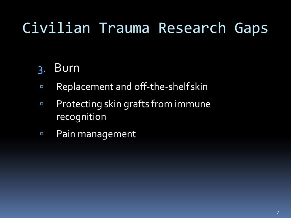 Civilian Trauma Research Gaps 3. Burn  Replacement and off-the-shelf skin  Protecting skin grafts from immune recognition  Pain management 7