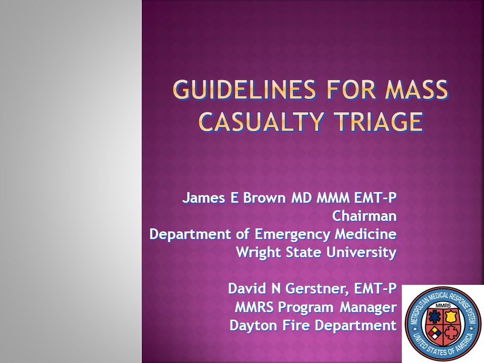 James E Brown MD MMM EMT-P Chairman Department of Emergency Medicine Wright State University Wright State University David N Gerstner, EMT-P MMRS Program Manager Dayton Fire Department