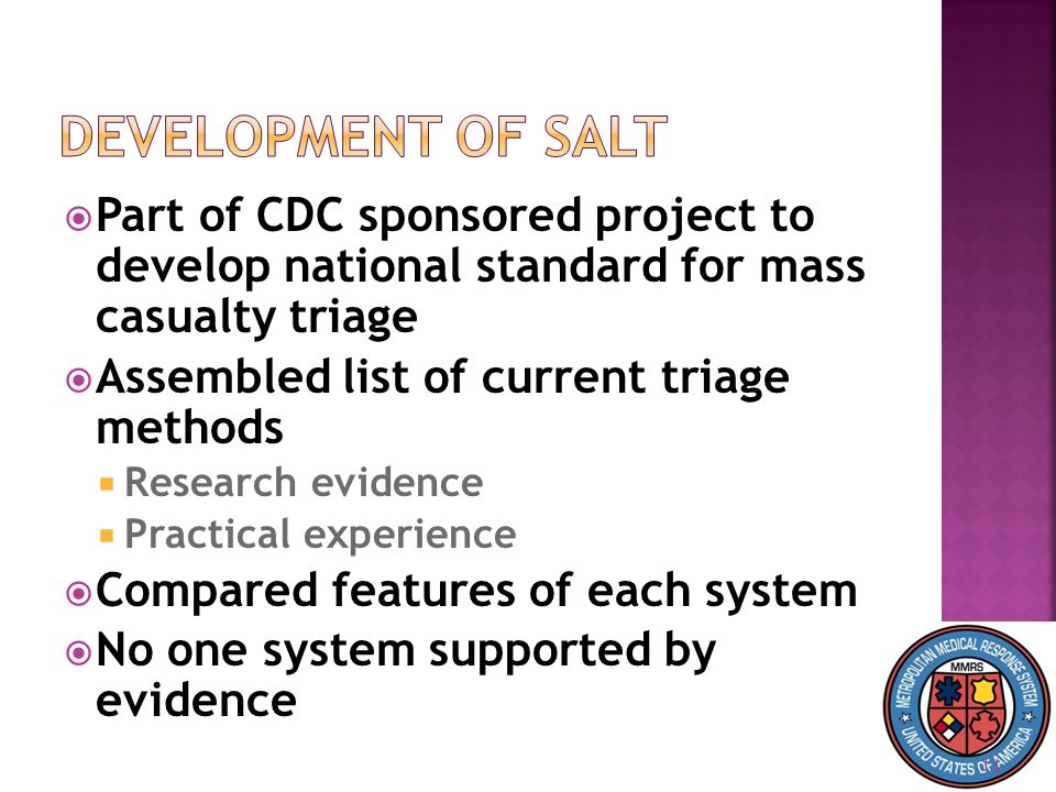 11  Part of CDC sponsored project to develop national standard for mass casualty triage  Assembled list of current triage methods  Research evidence  Practical experience  Compared features of each system  No one system supported by evidence