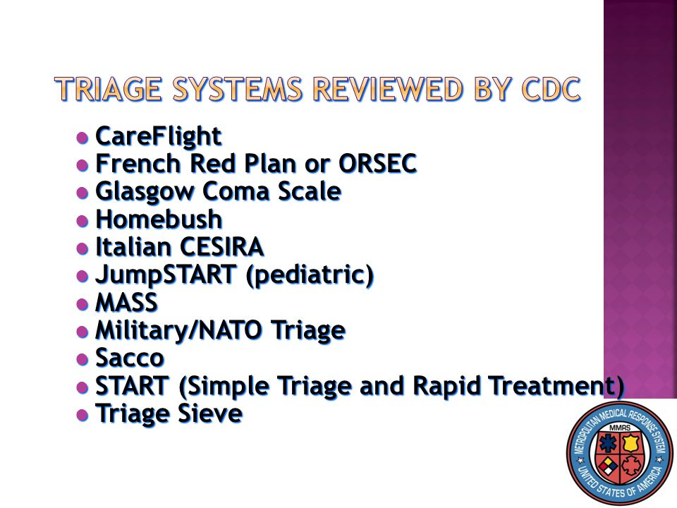 CareFlight CareFlight French Red Plan or ORSEC French Red Plan or ORSEC Glasgow Coma Scale Glasgow Coma Scale Homebush Homebush Italian CESIRA Italian CESIRA JumpSTART (pediatric) JumpSTART (pediatric) MASS MASS Military/NATO Triage Military/NATO Triage Sacco Sacco START (Simple Triage and Rapid Treatment) START (Simple Triage and Rapid Treatment) Triage Sieve Triage Sieve