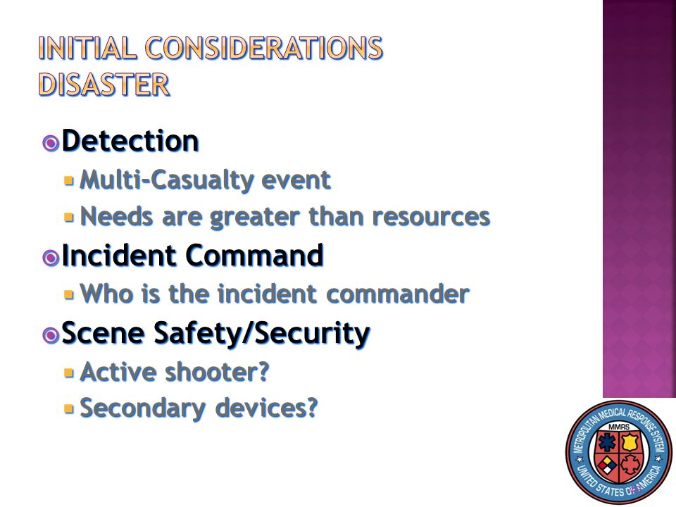  Detection  Multi-Casualty event  Needs are greater than resources  Incident Command  Who is the incident commander  Scene Safety/Security  Active shooter.