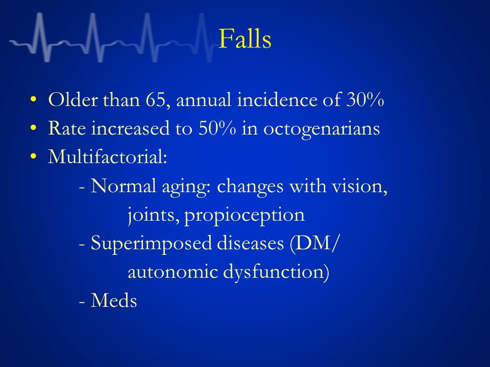 Falls Older than 65, annual incidence of 30% Rate increased to 50% in octogenarians Multifactorial: - Normal aging: changes with vision, joints, propi