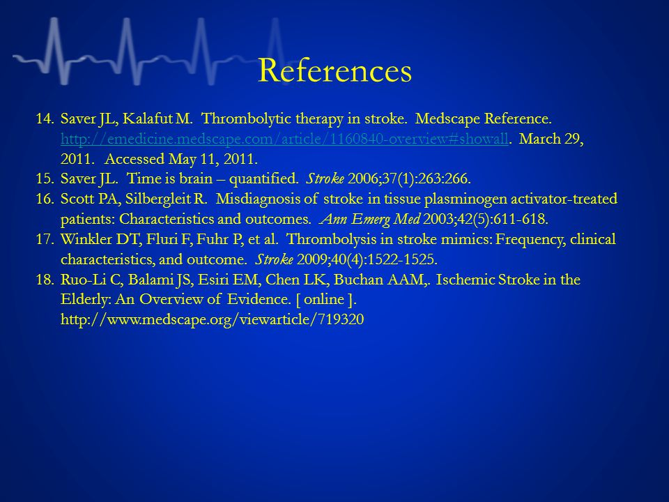 References 14.Saver JL, Kalafut M. Thrombolytic therapy in stroke. Medscape Reference. http://emedicine.medscape.com/article/1160840-overview#showall.