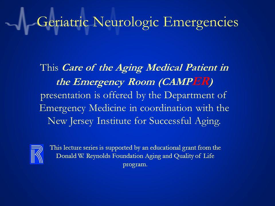 Geriatric Neurologic Emergencies This Care of the Aging Medical Patient in the Emergency Room (CAMP ER ) presentation is offered by the Department of
