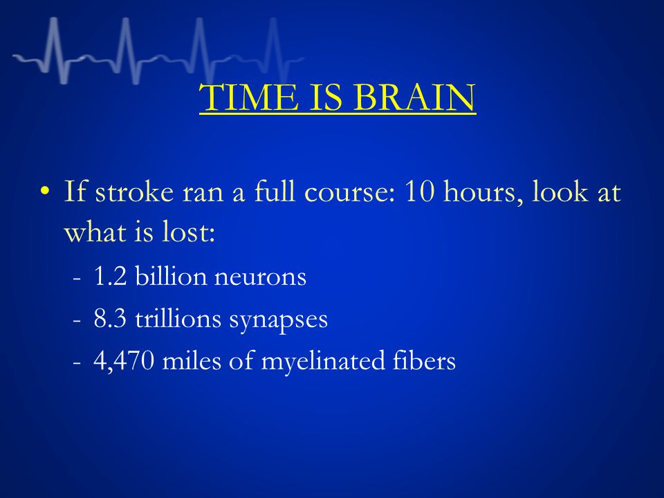 TIME IS BRAIN If stroke ran a full course: 10 hours, look at what is lost: -1.2 billion neurons -8.3 trillions synapses -4,470 miles of myelinated fib