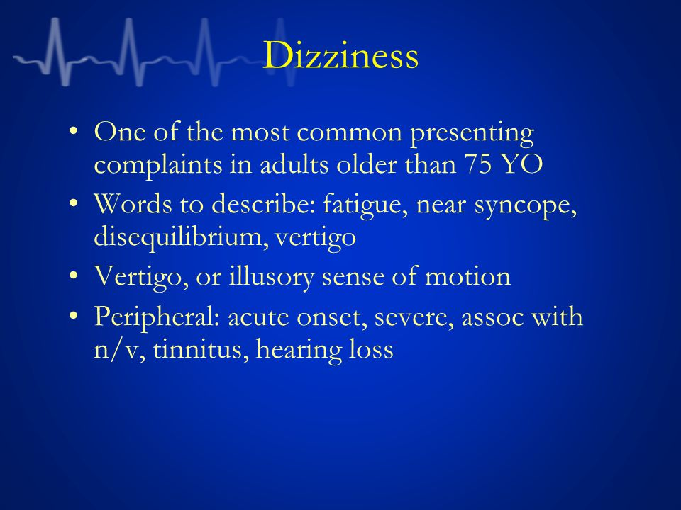 Vertigo is concerning in the elderly H&P is not infallible in distinguishing central vs peripheral Vestibular nuclei infarction from basilar artery occlusion can be indistinguishable from vestibular neuritis by exam Norrving conducted a small study: –24 patients 50 to 75 yo with isolated acute vertigo –25% were discovered to have cerebellar ischemia –Some of these events are cardio embolic Unless the cause is clearly benign, maintain a low threshold for imaging and neurologic consultation Dizziness Norrving B, et al.