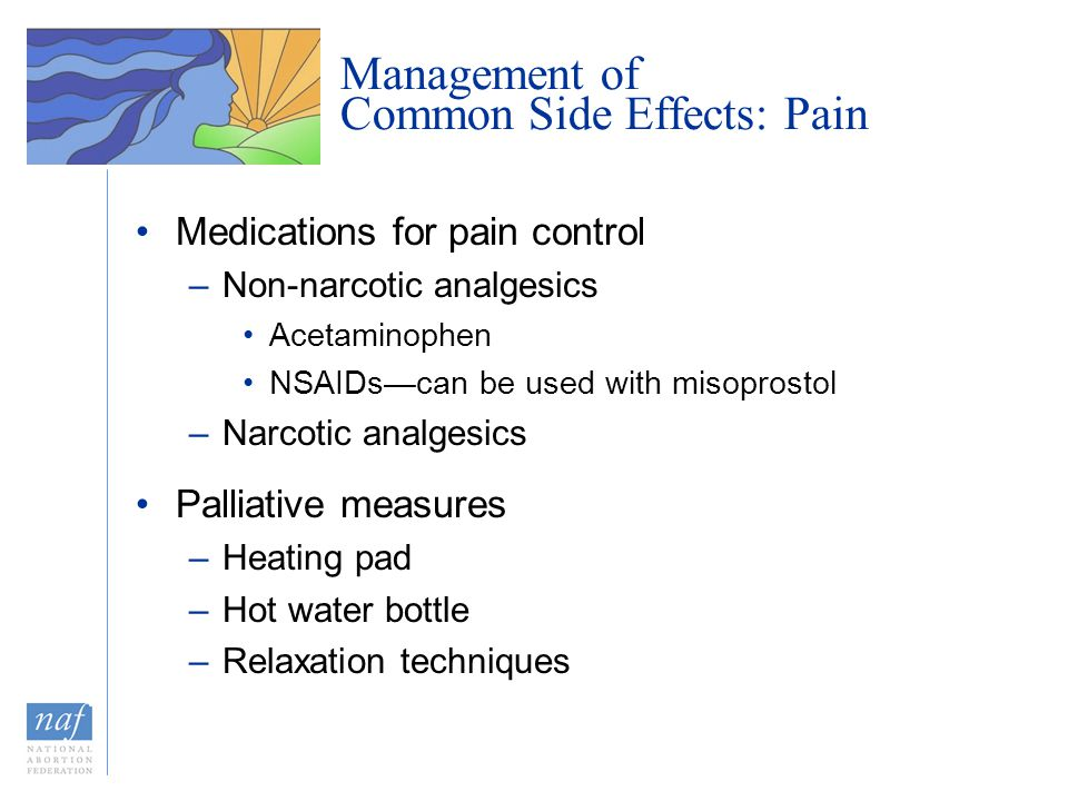 Management of Common Side Effects: Pain Medications for pain control –Non-narcotic analgesics Acetaminophen NSAIDs—can be used with misoprostol –Narcotic analgesics Palliative measures –Heating pad –Hot water bottle –Relaxation techniques
