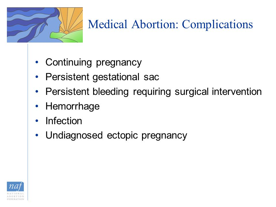 Medical Abortion: Complications Continuing pregnancy Persistent gestational sac Persistent bleeding requiring surgical intervention Hemorrhage Infecti