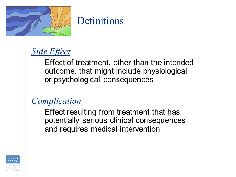 Definitions Side Effect Effect of treatment, other than the intended outcome, that might include physiological or psychological consequences Complication Effect resulting from treatment that has potentially serious clinical consequences and requires medical intervention