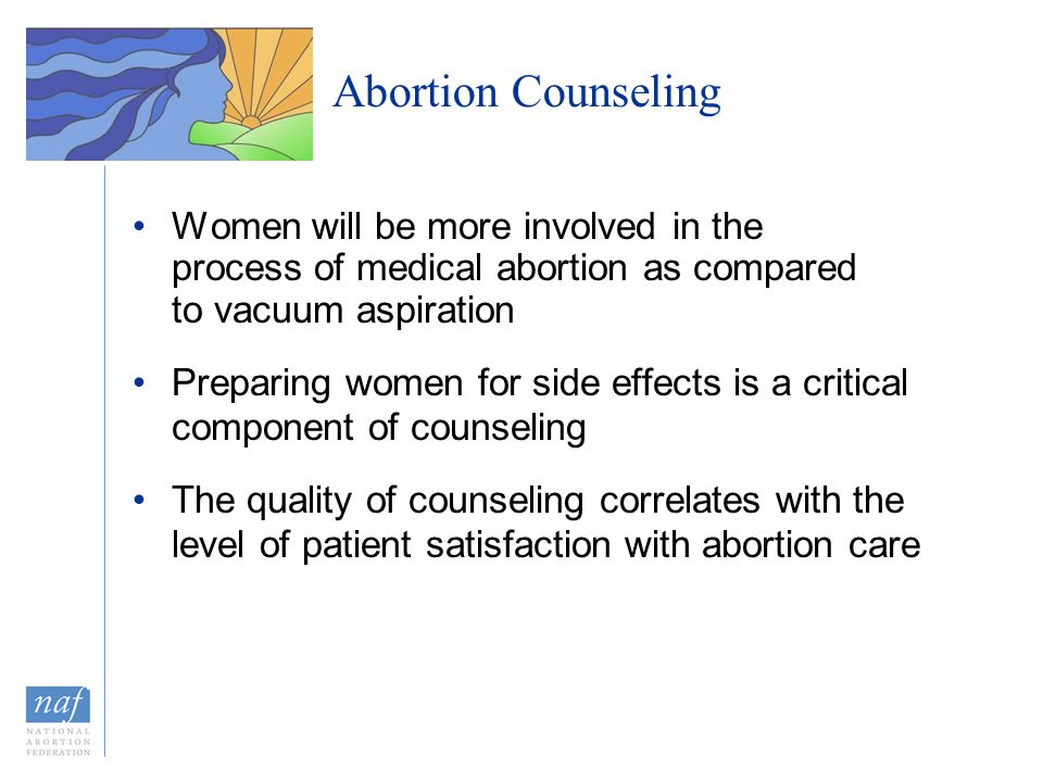 Abortion Counseling Vacuum aspiration –Serious complications rare and usually result from anesthesia or instrumentation of the uterus –Side effects rarely reported Medical abortion –Serious complications rare –Most side effects are medication-induced: nausea, vomiting, diarrhea, fever –Process of aborting has side effects