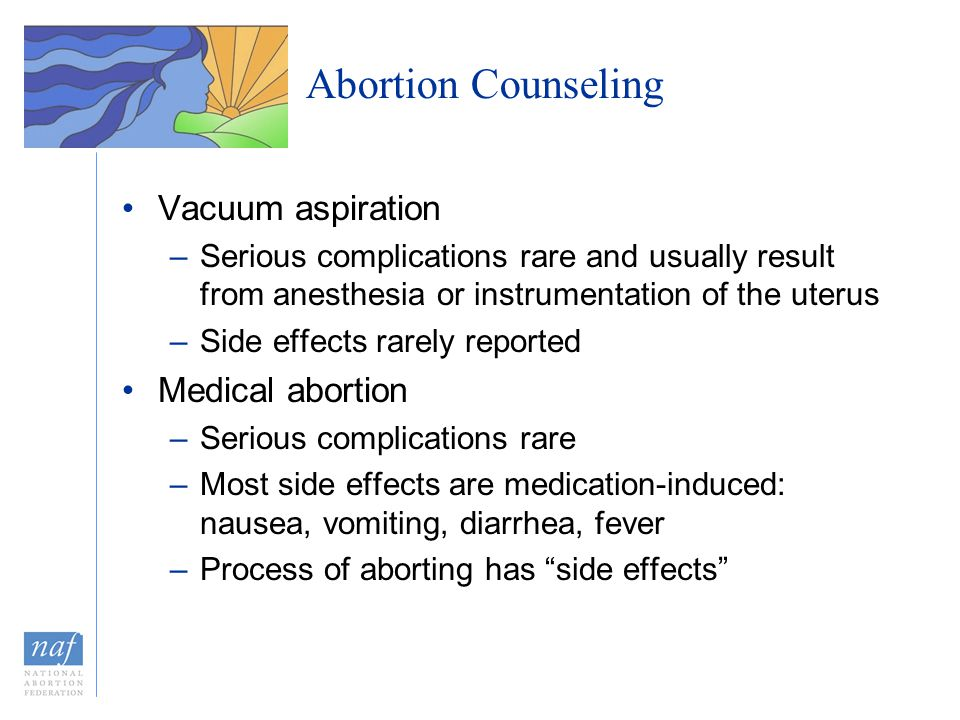 Abortion Counseling Vacuum aspiration –Serious complications rare and usually result from anesthesia or instrumentation of the uterus –Side effects ra