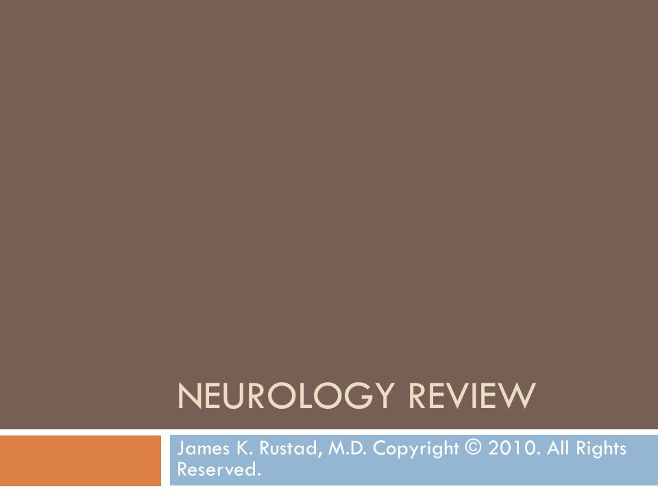 NEUROLOGY REVIEW James K. Rustad, M.D. Copyright © 2010. All Rights Reserved.