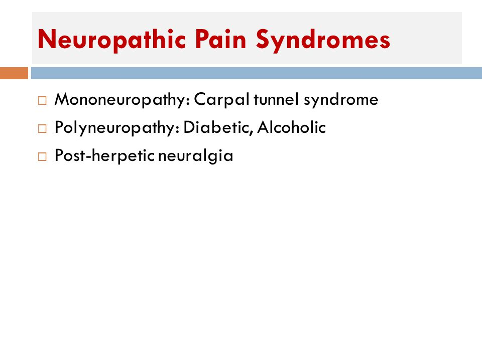 Neuropathic Pain Syndromes  Mononeuropathy: Carpal tunnel syndrome  Polyneuropathy: Diabetic, Alcoholic  Post-herpetic neuralgia
