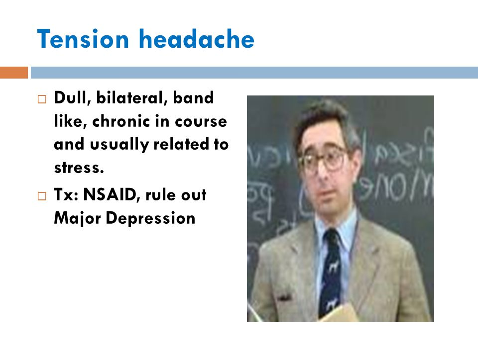 Tension headache  Dull, bilateral, band like, chronic in course and usually related to stress.