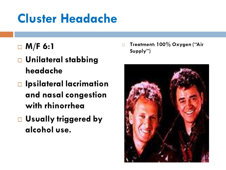 Cluster Headache  M/F 6:1  Unilateral stabbing headache  Ipsilateral lacrimation and nasal congestion with rhinorrhea  Usually triggered by alcohol use.