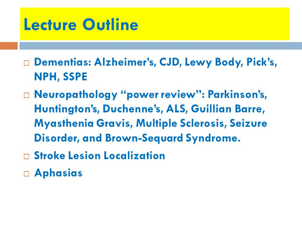 Lecture Outline  Dementias: Alzheimer's, CJD, Lewy Body, Pick's, NPH, SSPE  Neuropathology power review : Parkinson's, Huntington's, Duchenne's, ALS, Guillian Barre, Myasthenia Gravis, Multiple Sclerosis, Seizure Disorder, and Brown-Sequard Syndrome.