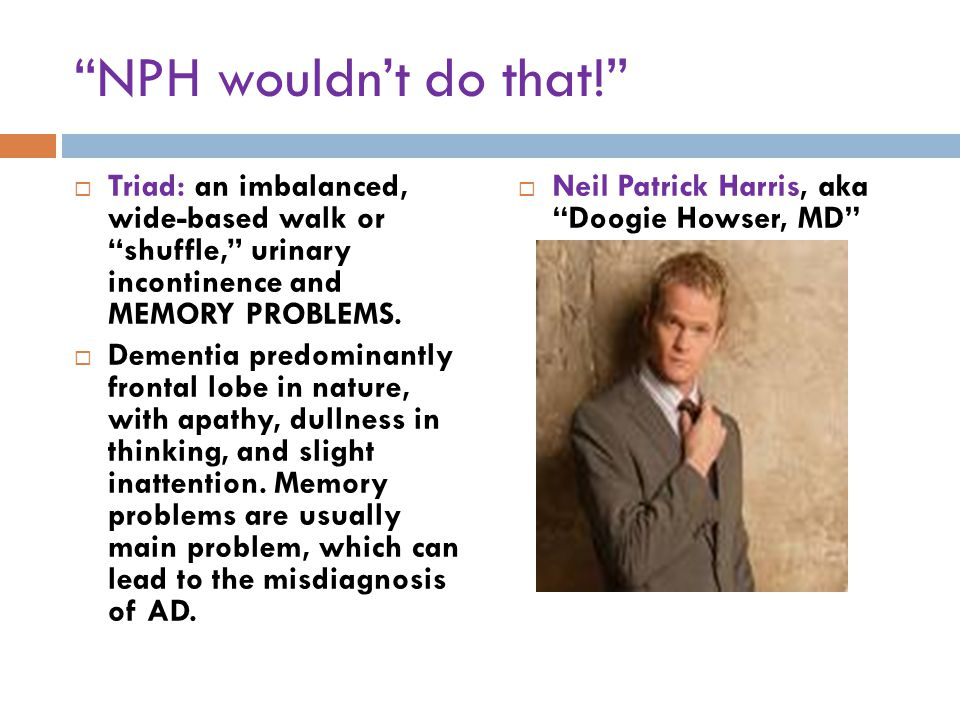 NPH wouldn't do that!  Triad: an imbalanced, wide-based walk or shuffle, urinary incontinence and MEMORY PROBLEMS.