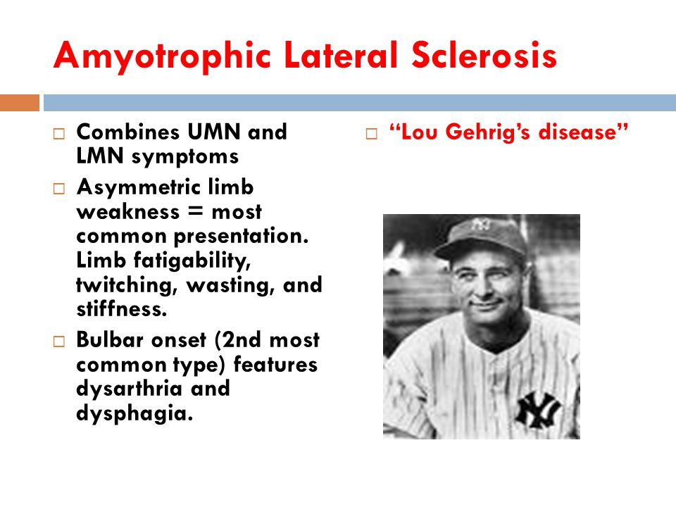 Amyotrophic Lateral Sclerosis  Combines UMN and LMN symptoms  Asymmetric limb weakness = most common presentation.