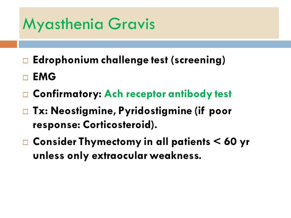 Myasthenia Gravis  Edrophonium challenge test (screening)  EMG  Confirmatory: Ach receptor antibody test  Tx: Neostigmine, Pyridostigmine (if poor response: Corticosteroid).