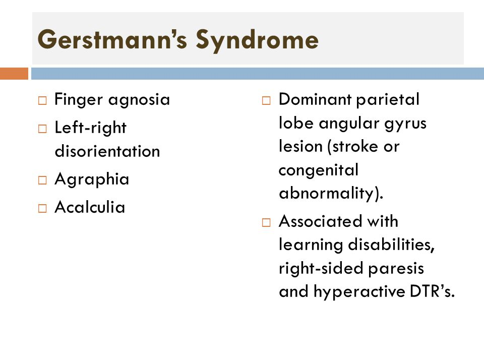 Gerstmann's Syndrome  Finger agnosia  Left-right disorientation  Agraphia  Acalculia  Dominant parietal lobe angular gyrus lesion (stroke or congenital abnormality).