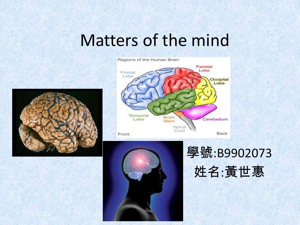 Matters of the mind 學號 :B9902073 姓名 : 黃世惠