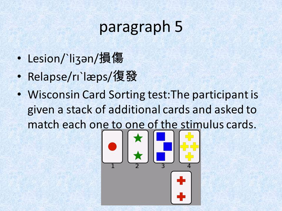 paragraph 5 Lesion/ˋliʒən/ 損傷 Relapse/rɪˋlæps/ 復發 Wisconsin Card Sorting test:The participant is given a stack of additional cards and asked to match each one to one of the stimulus cards.