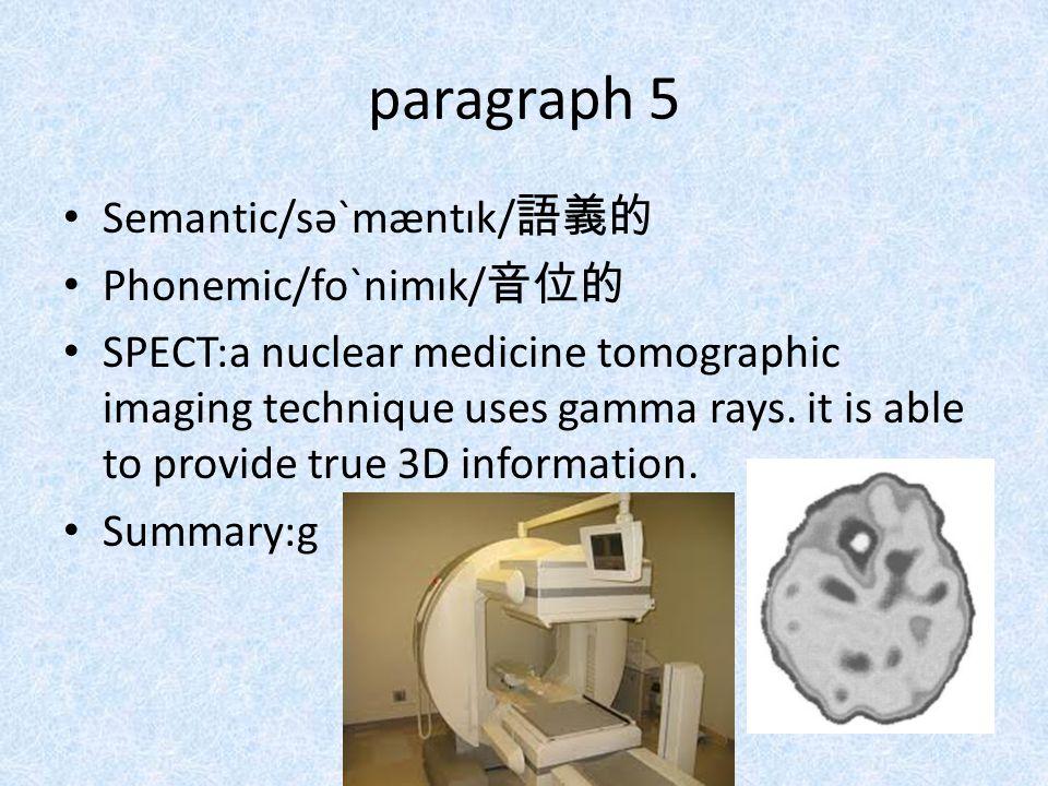 paragraph 5 Semantic/səˋmæntɪk/ 語義的 Phonemic/foˋnimɪk/ 音位的 SPECT:a nuclear medicine tomographic imaging technique uses gamma rays. it is able to provi