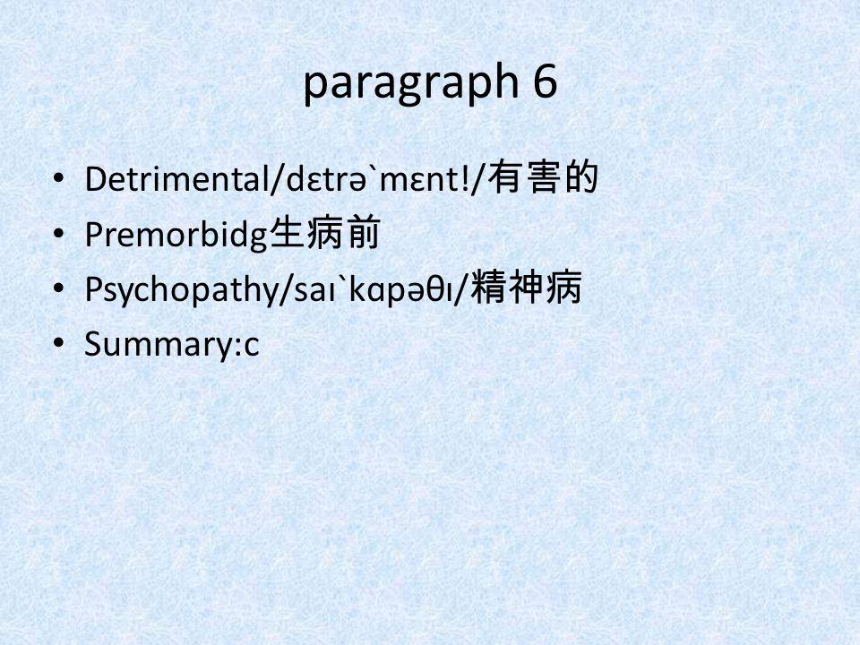 paragraph 6 Detrimental/dɛtrəˋmɛnt!/ 有害的 Premorbidg 生病前 Psychopathy/saɪˋkɑpəθɪ/ 精神病 Summary:c