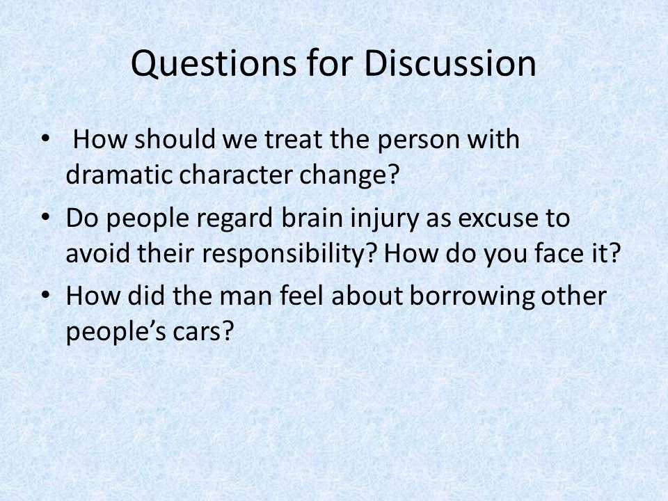 Questions for Discussion How should we treat the person with dramatic character change.