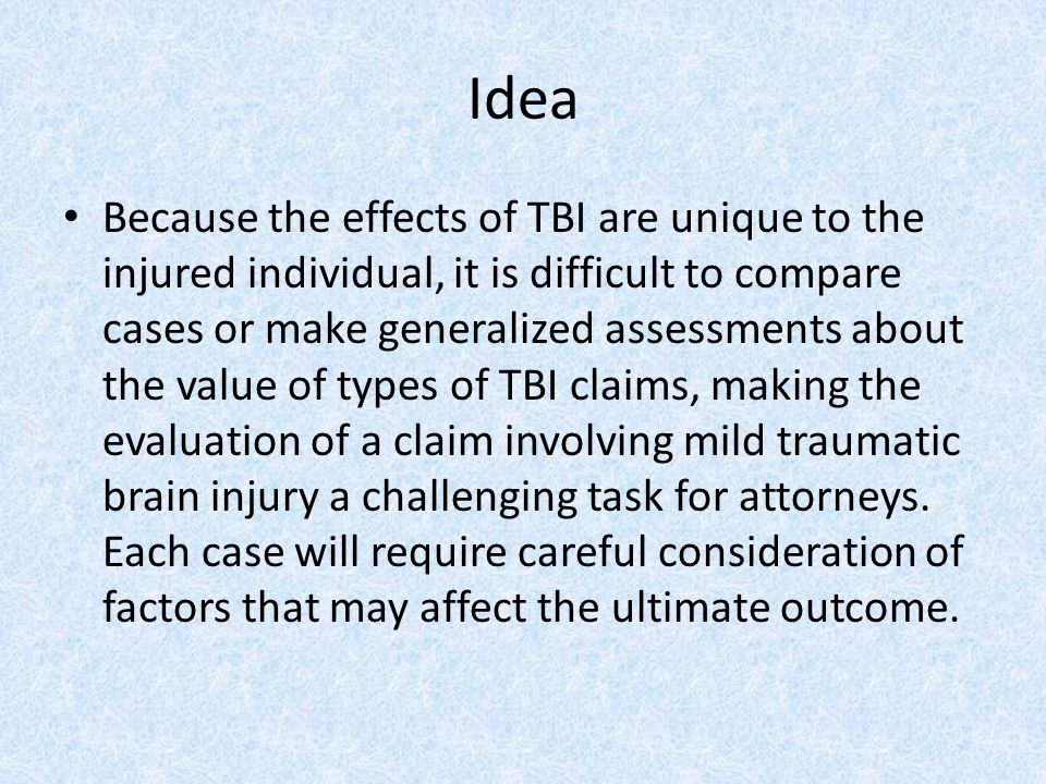 Idea Because the effects of TBI are unique to the injured individual, it is difficult to compare cases or make generalized assessments about the value of types of TBI claims, making the evaluation of a claim involving mild traumatic brain injury a challenging task for attorneys.