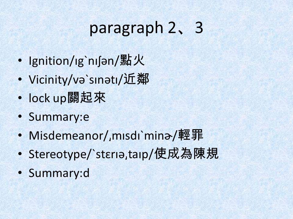 paragraph 2 、 3 Ignition/ɪgˋnɪʃən/ 點火 Vicinity/vəˋsɪnətɪ/ 近鄰 lock up 關起來 Summary:e Misdemeanor/͵mɪsdɪˋminɚ/ 輕罪 Stereotype/ˋstɛrɪə͵taɪp/ 使成為陳規 Summary: