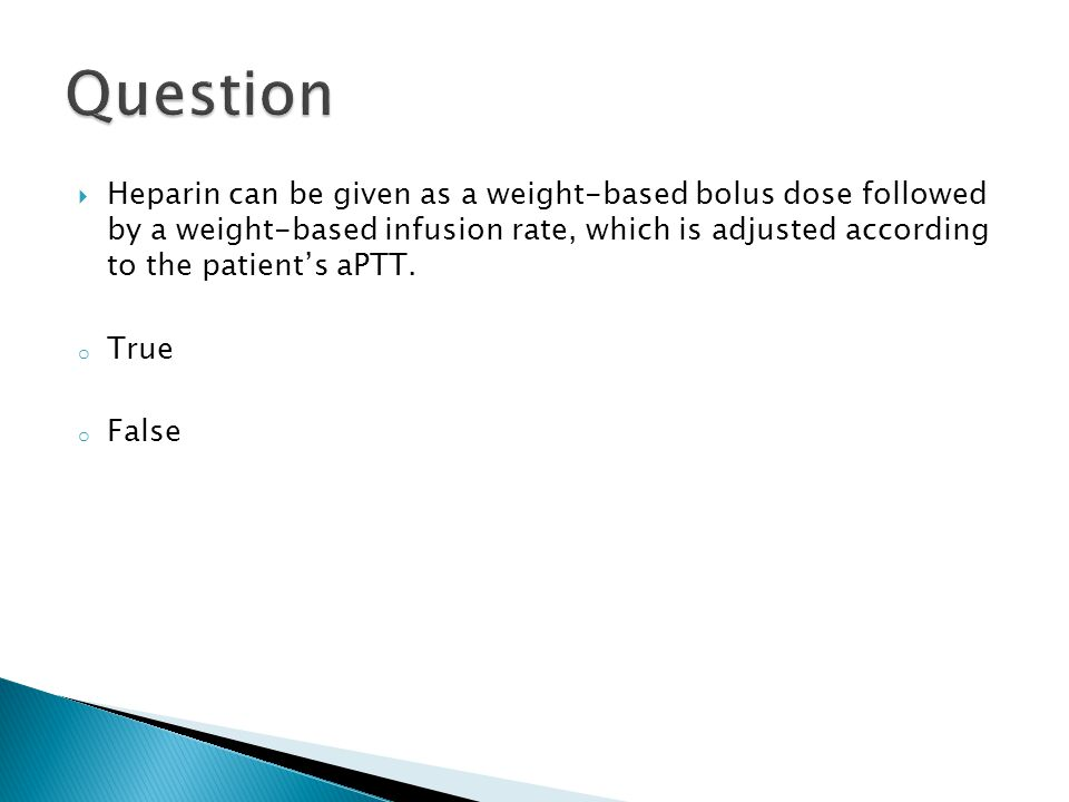  Heparin can be given as a weight-based bolus dose followed by a weight-based infusion rate, which is adjusted according to the patient's aPTT. o Tru